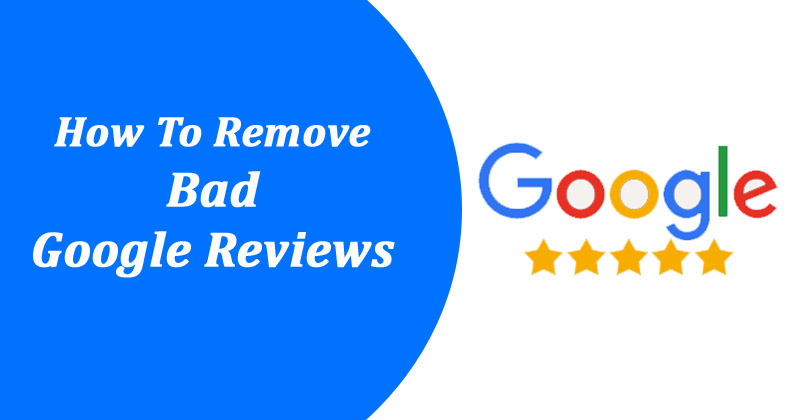 Best Ways To Remove Bad Reviews From Google